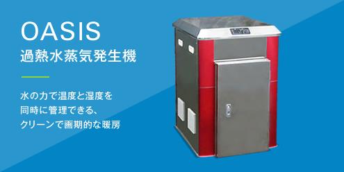 OASIS 過熱水蒸気発生機 水の力で温度と湿度を同時に管理できるクリーンで画期的な暖房
